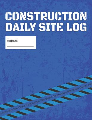 Construction Daily Site Log Book Job Site Project Management Report: Record Workforce, Tasks, Schedules, Daily Activities, Etc. Cover Image