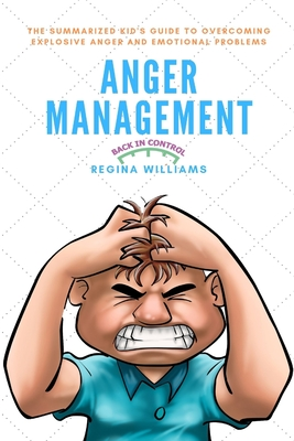 Anger Management: The Summarized Kid's Guide to Overcoming Explosive Anger and Emotional Problems Cover Image
