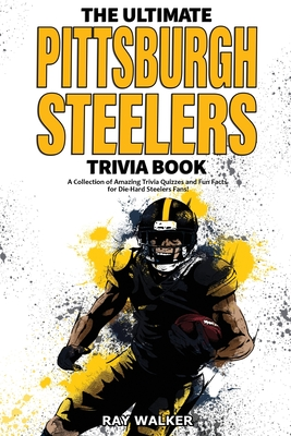 The Ultimate Pittsburgh Steelers Trivia Book: A Collection of Amazing Trivia Quizzes and Fun Facts for Die-Hard Steelers Fans! Cover Image
