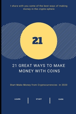 21 Great Ways to Make Money With COINS: Start Make Money from Cryptocurrencies in 2020 Cover Image