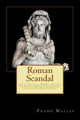 Roman Scandal: A Brief History of Murder, Adultery, Rape, Slavery, Animal Cruelty, Torture, Plunder, and Religious Persecution in the Cover Image