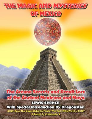 The Magick and Mysteries of Mexico: Arcane Secrets and Occult Lore