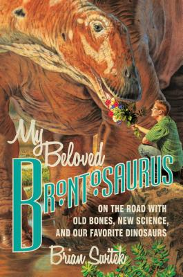 My Beloved Brontosaurus: On the Road with Old Bones, New Science, and Our Favorite Dinosaurs (Hardcover) By Brian Switek
