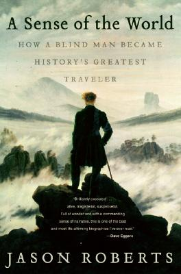 A Sense of the World: How a Blind Man Became History's Greatest Traveler Cover Image