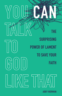 You Can Talk to God Like That: The Surprising Power of Lament to Save Your Faith Cover Image