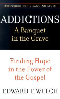 Addictions: A Banquet in the Grave: Finding Hope in the Power of the Gospel (Resources for Changing Lives) Cover Image
