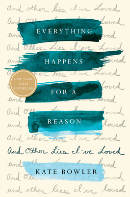 Everything Happens for a Reason: And Other Lies I've Loved by Kate Bowler, Random House, $26, 9780399592065