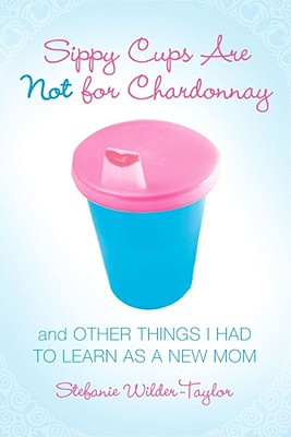 Sippy Cups Are Not for Chardonnay: And Other Things I Had to Learn as a New Mom Cover Image