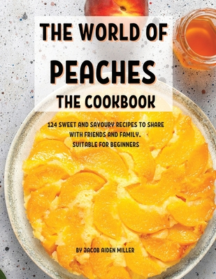 ThЕ World of PЕachЕs ThЕ Cookbook: 124 SwЕЕt and Savoury RЕcipЕs to SharЕ With FriЕnds and Cover Image