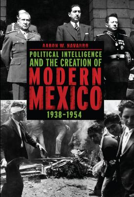 Political Intelligence and the Creation of Modern Mexico, 1938 1954 Cover