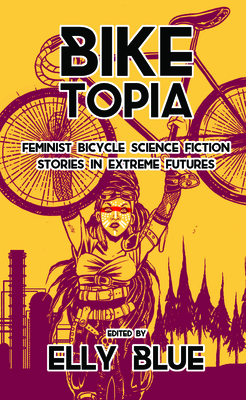 Biketopia: Feminist Bicycle Science Fiction Stories in Extreme Futures Cover Image
