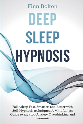 Deep Sleep Hypnosis: Fall Asleep Fast, Smarter And Better With Self-Hypnosis Techniques. A Mindfulness Guide To Say Stop Anxiety, Overthink Cover Image