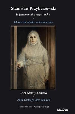 Stanislaw Przybyszewski: Ich bin die Maske meines Geistes. Zwei Vorträge über den Tod. Zweisprachige Ausgabe polnisch-deutsch Cover Image