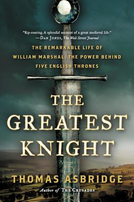 The Greatest Knight: The Remarkable Life of William Marshal, the Power Behind Five English Thrones Cover Image
