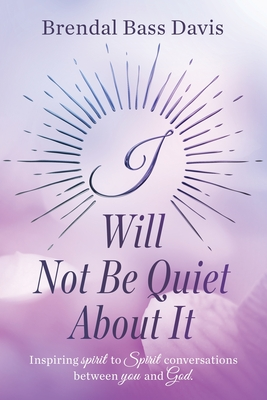 I Will Not Be Quiet About It: Inspiring spirit to Spirit Conversations between you and God Cover Image