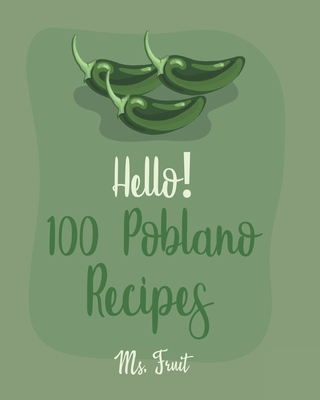 Hello! 100 Poblano Recipes: Best Poblano Cookbook Ever For Beginners [Dip & Spread Book, Enchilada Recipes, Chowder Cookbook, Ground Turkey Recipe Cover Image