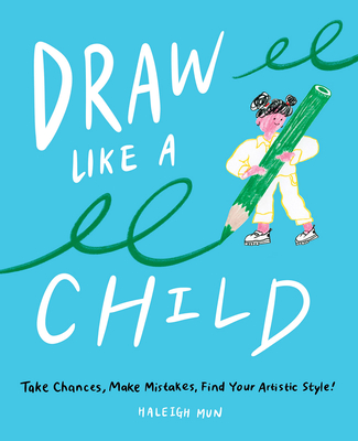 Draw Like a Child: Take Chances, Make Mistakes, Find Your Artistic Style! Cover Image