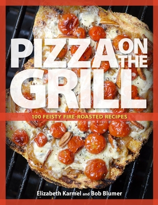 Pizza on the Grill: 100+ Feisty Fire-Roasted Recipes for Pizza & More Cover Image