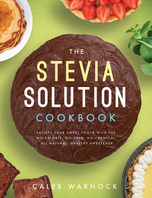 The Stevia Solution Cookbook: Satisfy Your Sweet Tooth with the No-Calories, No-Carb, No-Chemical, All-Natural, Healthy Sweetener Cover Image
