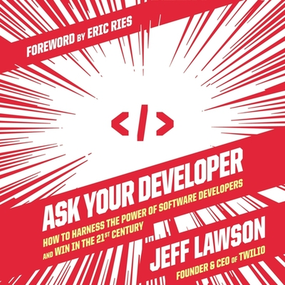 Ask Your Developer Lib/E: How to Harness the Power of Software Developers and Win in the 21st Century Cover Image