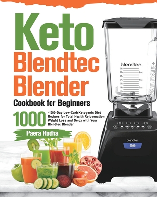 Keto Blendtec Blender Cookbook for Beginners: 1000-Day Low-Carb Ketogenic Diet Recipes for Total Health Rejuvenation, Weight Loss and Detox with Your Cover Image