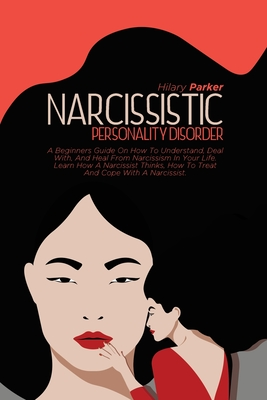 Narcissistic Personality Disorder: A Beginners Guide On How To Understand, Deal With, And Heal From Narcissism In Your Life. Learn How A Narcissist Th Cover Image