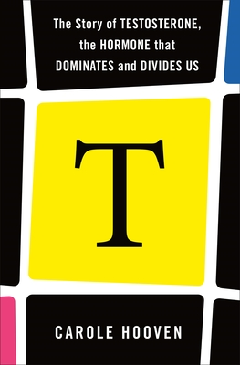 T: The Story of Testosterone, the Hormone that Dominates and Divides Us Cover Image