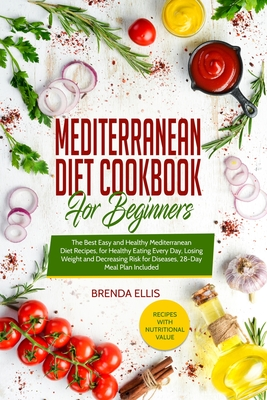 Mediterranean Diet Cookbook for Beginners: The Best Easy and Healthy Mediterranean Diet Recipes, for Healthy Eating Every Day, Losing Weight and Decre Cover Image