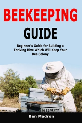 Beekeeping Guide: Beginner's Guide for Building a Thriving Hive Which Will Keep Your Bee Colony Cover Image