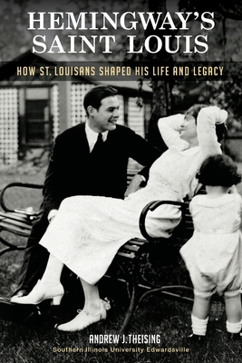 Hemingway's Saint Louis: How St. Louisans Shaped His Life and Legacy Cover Image