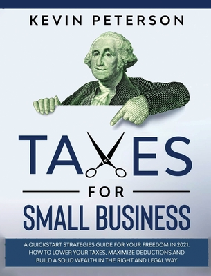 Taxes for Small Business: A Quick-Start Strategies Guide for 2021. How to Lower Your Taxes, Maximize Deductions and Build a Solid Wealth in the Cover Image
