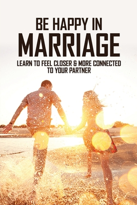 Be Happy In Marriage: Learn To Feel Closer & More Connected To Your Partner: Ways To Work On Your Marriage Cover Image