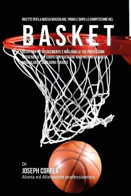 Ricette Per La Massa Muscolare, Prima E Dopo La Competizione Nel Basket: Recupera Piu Velocemente E Migliora Le Tue Prestazioni Nutrendo Il Tuo Corpo Cover Image