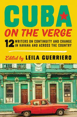 Cuba on the Verge: 12 Writers on Continuity and Change in Havana and Across the Country Cover Image