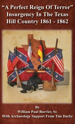 A Perfect Reign of Terror: Insurgency In the Texas Hill Country 1861 - 1862 Cover Image