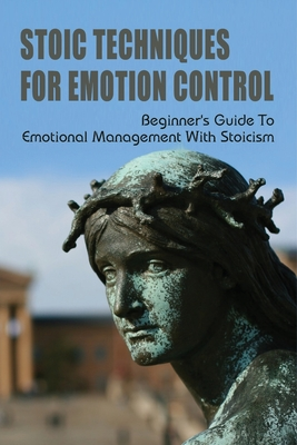 Stoic Techniques For Emotion Control: Beginner's Guide To Emotional Management With Stoicism: How To Be Stoic At Work Cover Image