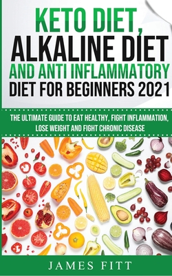 Keto Diet, Alkaline Diet and Anti Inflammatory Diet for Beginners 2021: The Ultimate Guide to Eat Healthy, Fight Inflammation, Lose Weight and Fight C Cover Image