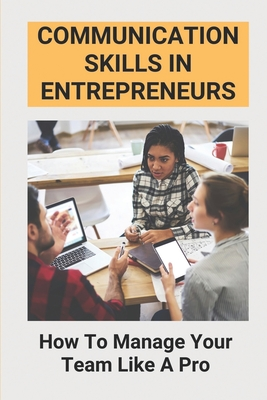 Communication Skills In Entrepreneurs: How To Manage Your Team Like A Pro: Communication In Business Is Important Cover Image