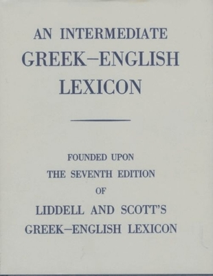An Intermediate Greek-English Lexicon: Founded Upon the 7th Ed. of Liddell and Scott's Greek-English Lexicon. 1889. Cover Image
