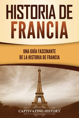 Historia de Francia: Una guía fascinante de la historia de Francia Cover Image