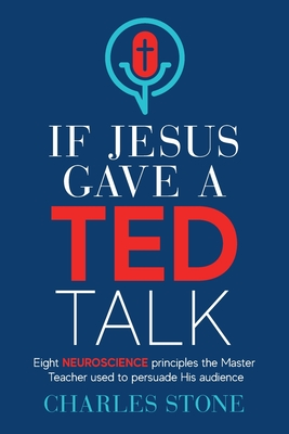 If Jesus Gave A TED Talk: Eight Neuroscience Principles The Master Teacher Used To Persuade His Audience Cover Image