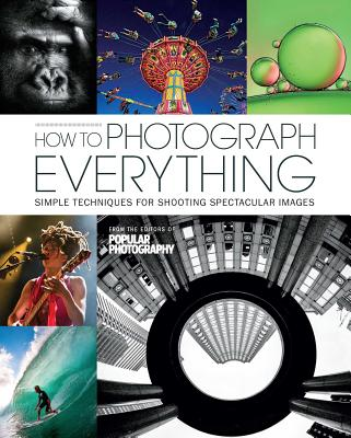 How to Photograph Everything (Popular Photography): Simple Techniques for Shooting Spectacular Images Cover Image