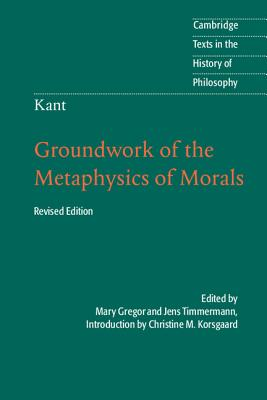 Kant: Groundwork of the Metaphysics of Morals (Cambridge Texts in the History of Philosophy) Cover Image