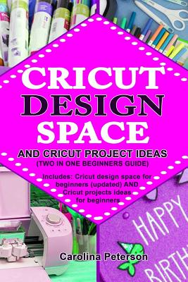 Cricut Design Space and Cricut Project Ideas (Two in One Beginners Guide): Includes: Cricut design space for beginners (updated) AND Cricut projects i Cover Image