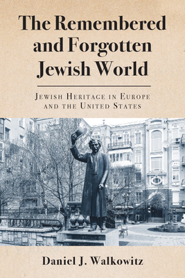 The Remembered and Forgotten Jewish World: Jewish Heritage in Europe and the United States Cover Image