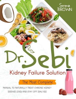 Dr. Sebi Kidney Failure Solution: The Most Complete Manual to Naturally Treat Chronic Kidney Disease (CKD) and Stay Off Dialysis Cover Image