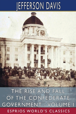 The Rise and Fall of the Confederate Government - Volume I (Esprios Classics) Cover Image