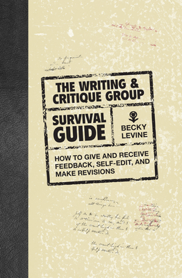 The Writing & Critique Group Survival Guide: How to Give and Receive Feedback, Self-Edit, and Make Revisions Cover Image