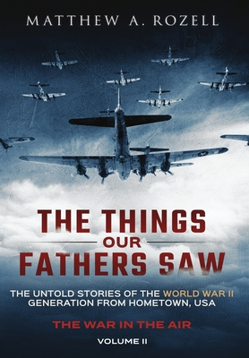The Things Our Fathers Saw - The War In The Air Book One: The Untold Stories of the World War II Generation from Hometown, USA Cover Image