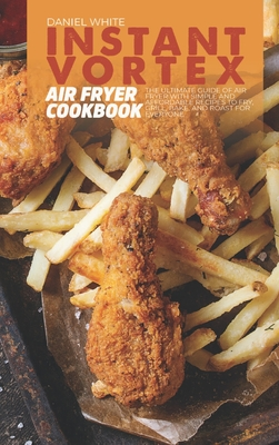 Instant Vortex Air Fryer Cookbook: The Ultimate Guide of Air Fryer with Simple and Affordable Recipes to Fry, Grill, Bake, and Roast for Everyone Cover Image